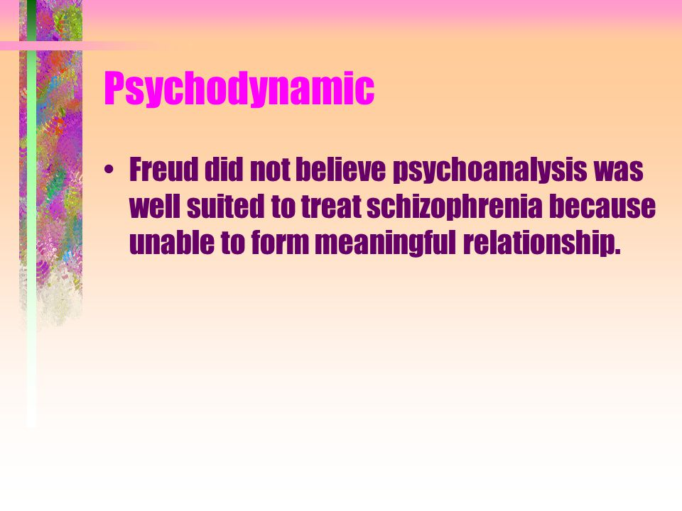 Psychodynamic Freud did not believe psychoanalysis was well suited to treat schizophrenia because unable to form meaningful relationship.