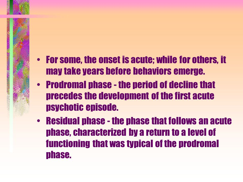 For some, the onset is acute; while for others, it may take years before behaviors emerge. Prodromal phase - the period of decline that precedes the d