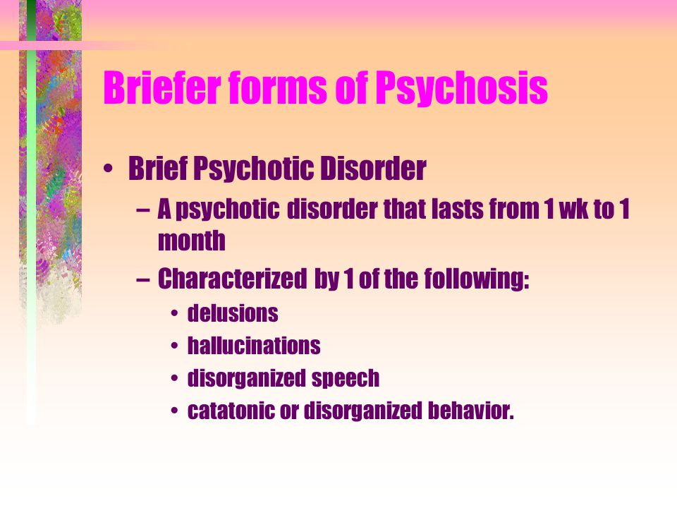 Briefer forms of Psychosis Brief Psychotic Disorder –A psychotic disorder that lasts from 1 wk to 1 month –Characterized by 1 of the following: delusions hallucinations disorganized speech catatonic or disorganized behavior.