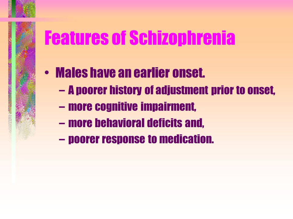 Features of Schizophrenia Males have an earlier onset. –A poorer history of adjustment prior to onset, –more cognitive impairment, –more behavioral de