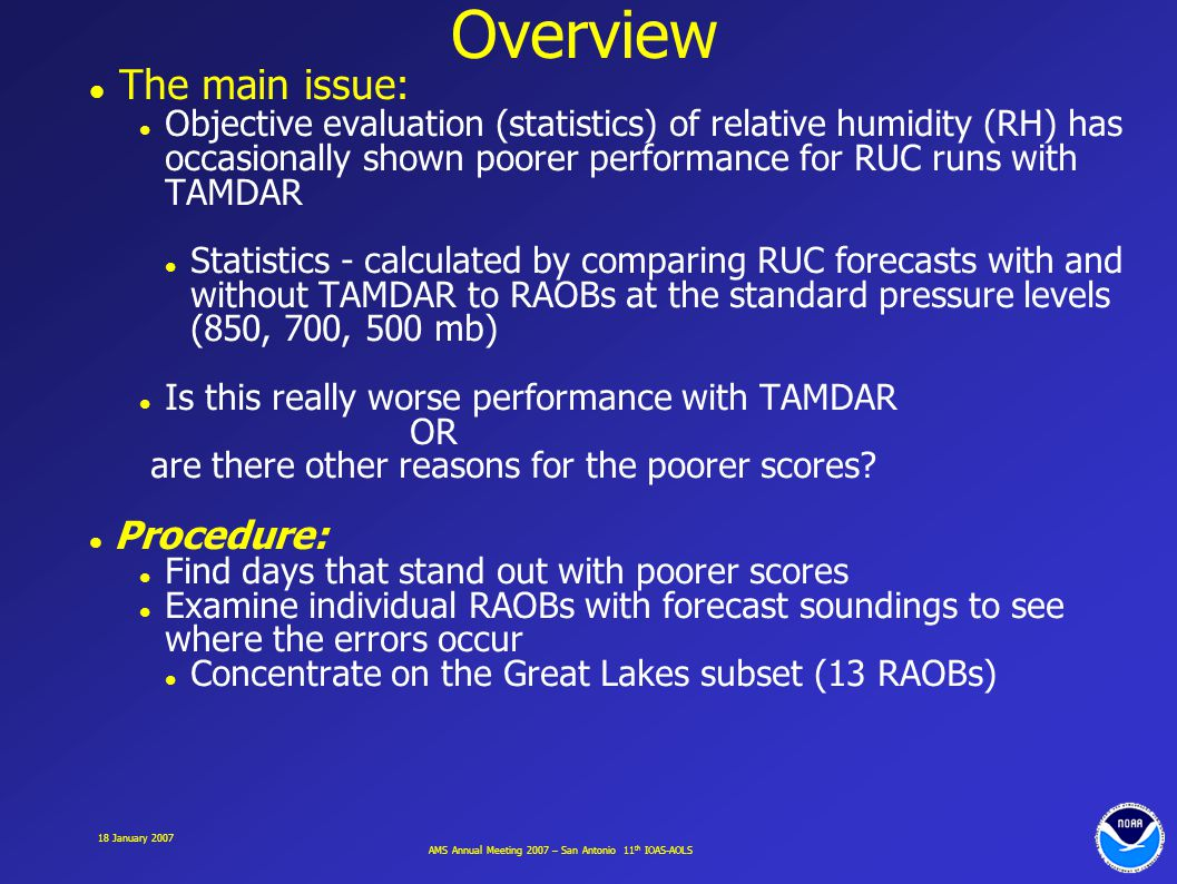 AMS Annual Meeting 2007 – San Antonio 11 th IOAS-AOLS 18 January 2007 Overview The main issue: Objective evaluation (statistics) of relative humidity (RH) has occasionally shown poorer performance for RUC runs with TAMDAR Statistics - calculated by comparing RUC forecasts with and without TAMDAR to RAOBs at the standard pressure levels (850, 700, 500 mb) Is this really worse performance with TAMDAR OR are there other reasons for the poorer scores.