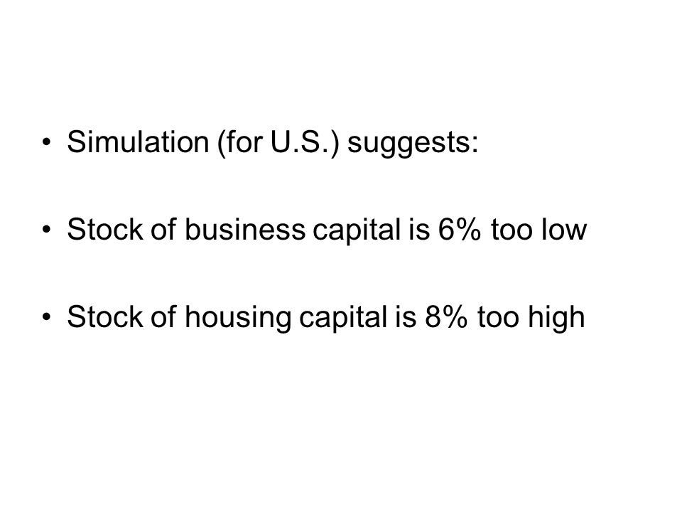 Simulation (for U.S.) suggests: Stock of business capital is 6% too low Stock of housing capital is 8% too high