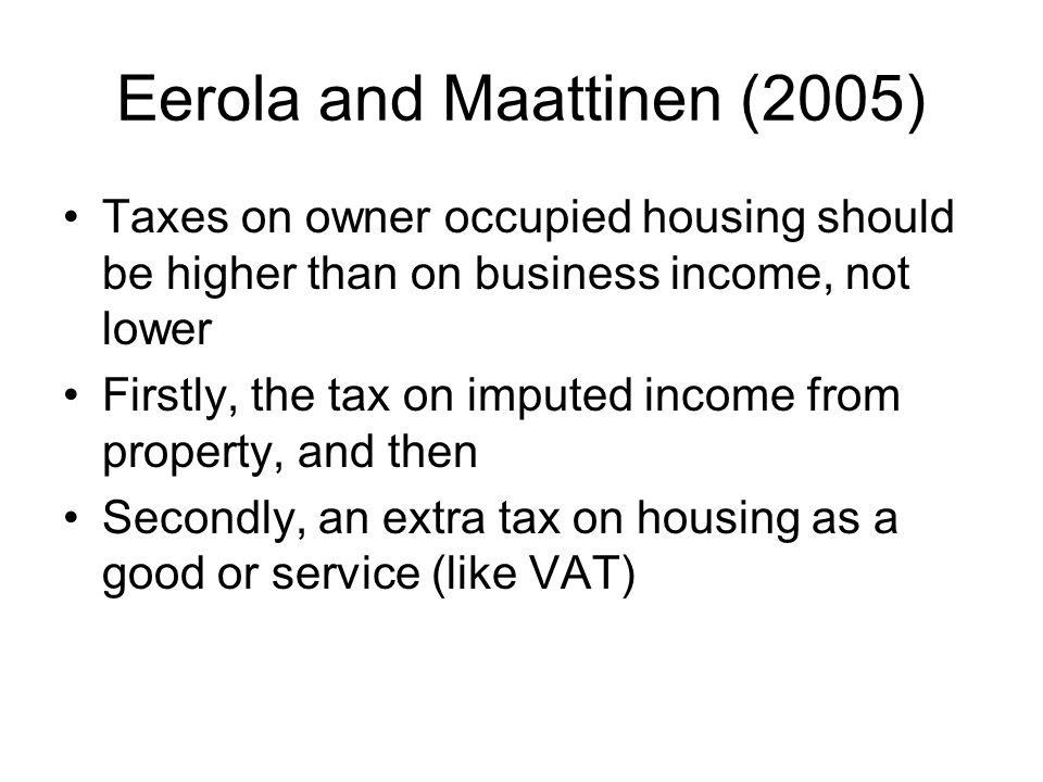 Eerola and Maattinen (2005) Taxes on owner occupied housing should be higher than on business income, not lower Firstly, the tax on imputed income from property, and then Secondly, an extra tax on housing as a good or service (like VAT)