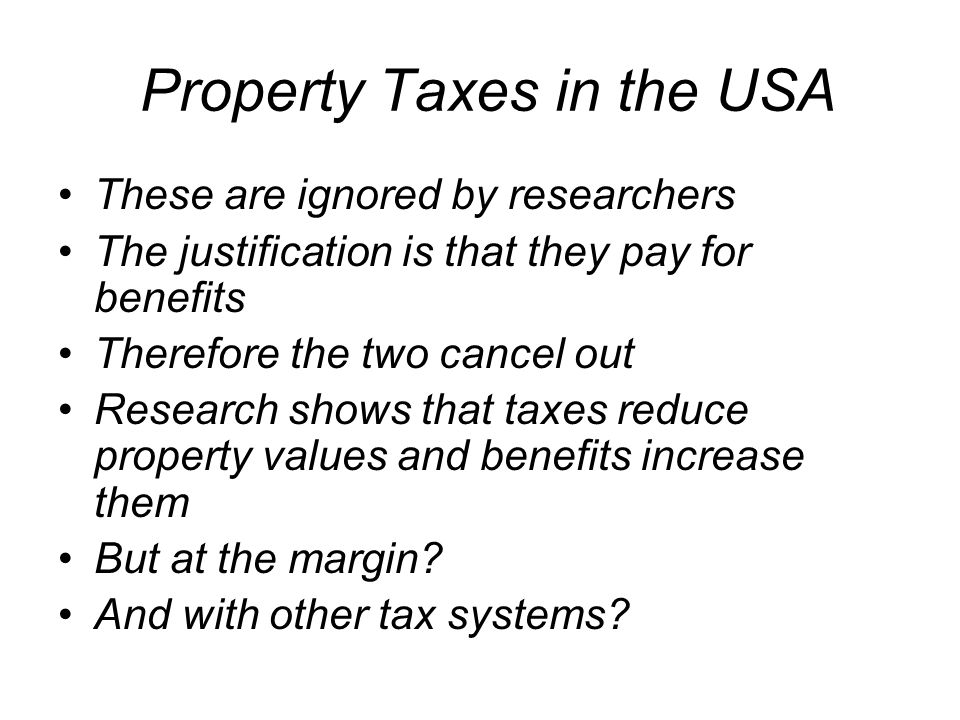 Property Taxes in the USA These are ignored by researchers The justification is that they pay for benefits Therefore the two cancel out Research shows that taxes reduce property values and benefits increase them But at the margin.