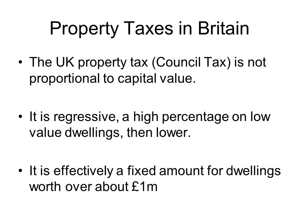 Property Taxes in Britain The UK property tax (Council Tax) is not proportional to capital value.