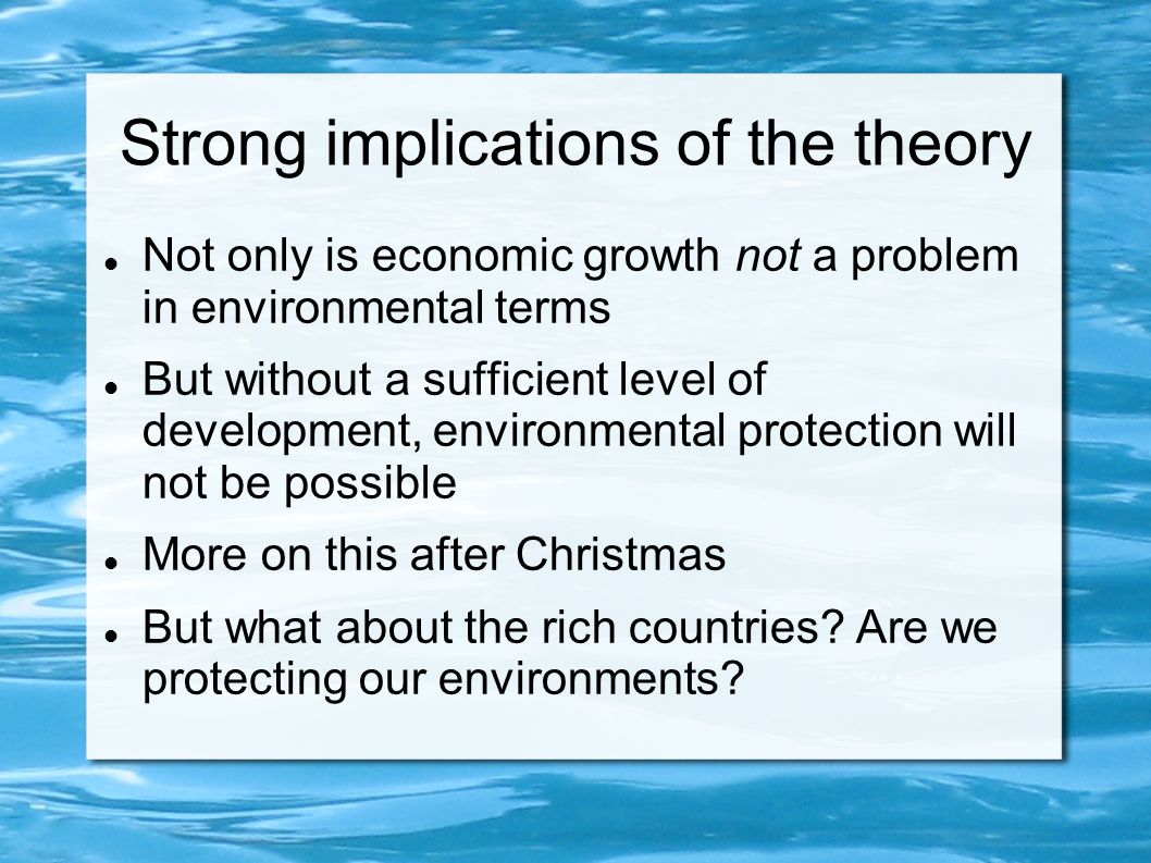 Strong implications of the theory Not only is economic growth not a problem in environmental terms But without a sufficient level of development, environmental protection will not be possible More on this after Christmas But what about the rich countries.