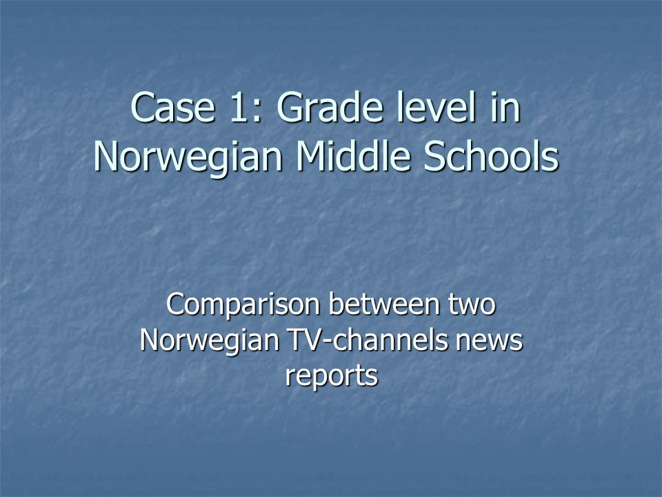 Case 1: Grade level in Norwegian Middle Schools Comparison between two Norwegian TV-channels news reports