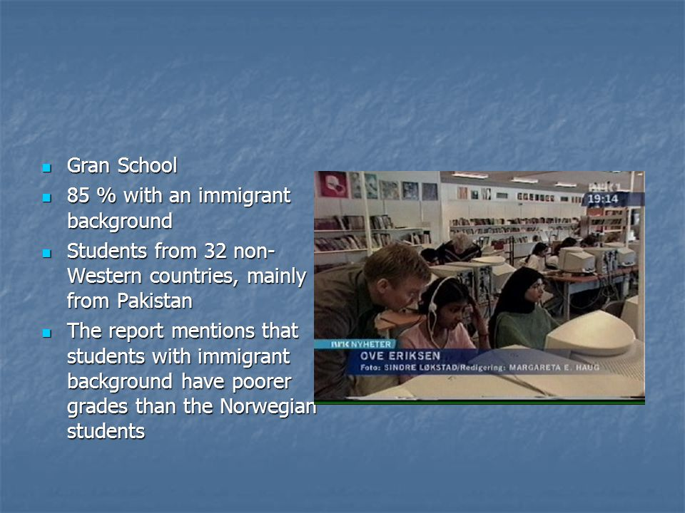 Gran School Gran School 85 % with an immigrant background 85 % with an immigrant background Students from 32 non- Western countries, mainly from Pakistan Students from 32 non- Western countries, mainly from Pakistan The report mentions that students with immigrant background have poorer grades than the Norwegian students The report mentions that students with immigrant background have poorer grades than the Norwegian students