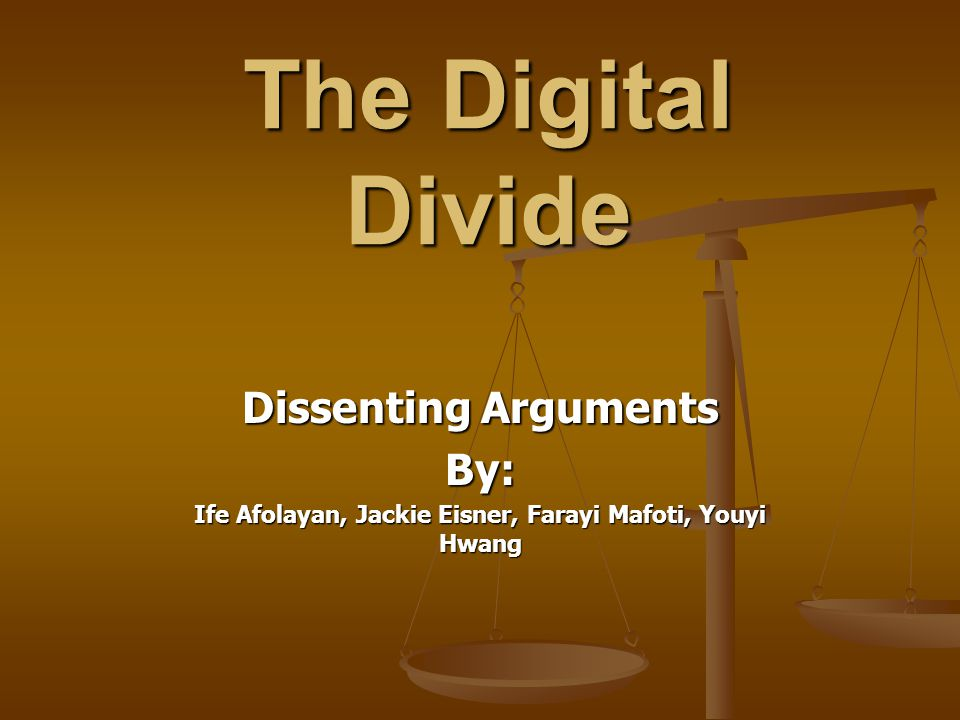 The Digital Divide Dissenting Arguments By: Ife Afolayan, Jackie Eisner, Farayi Mafoti, Youyi Hwang