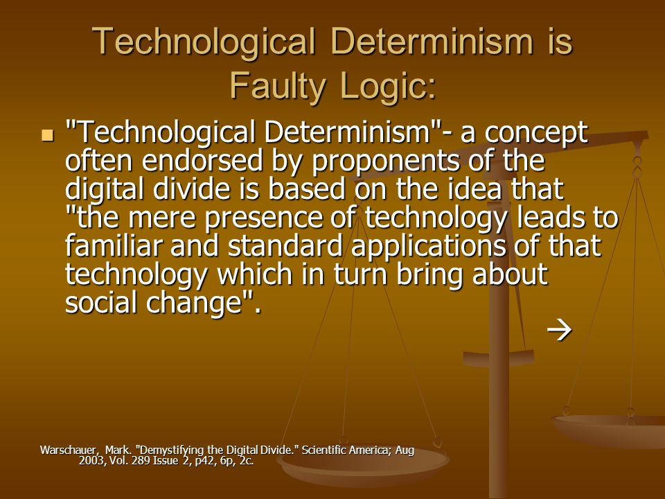 Technological Determinism is Faulty Logic: Technological Determinism - a concept often endorsed by proponents of the digital divide is based on the idea that the mere presence of technology leads to familiar and standard applications of that technology which in turn bring about social change .