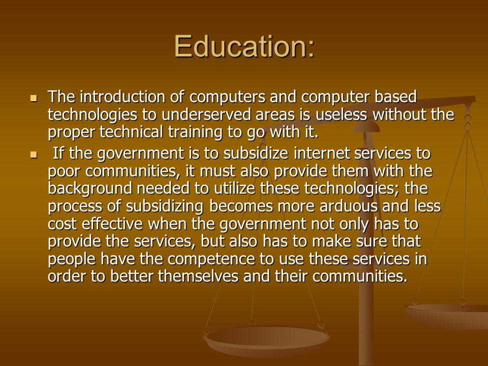 Education: The introduction of computers and computer based technologies to underserved areas is useless without the proper technical training to go with it.
