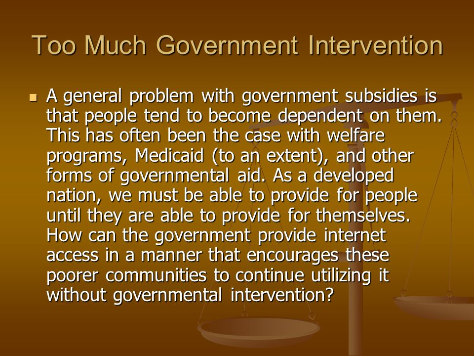 Too Much Government Intervention A general problem with government subsidies is that people tend to become dependent on them.
