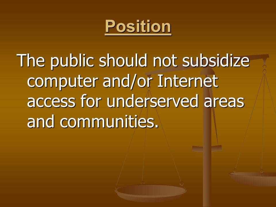 Position The public should not subsidize computer and/or Internet access for underserved areas and communities.