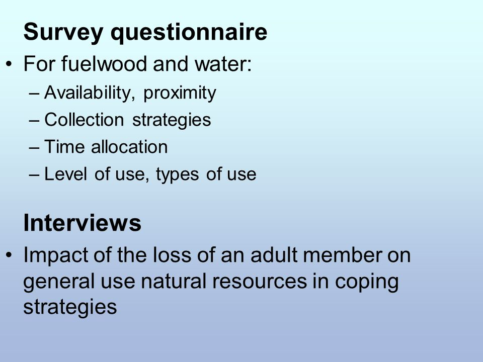 Survey questionnaire For fuelwood and water: –Availability, proximity –Collection strategies –Time allocation –Level of use, types of use Interviews Impact of the loss of an adult member on general use natural resources in coping strategies