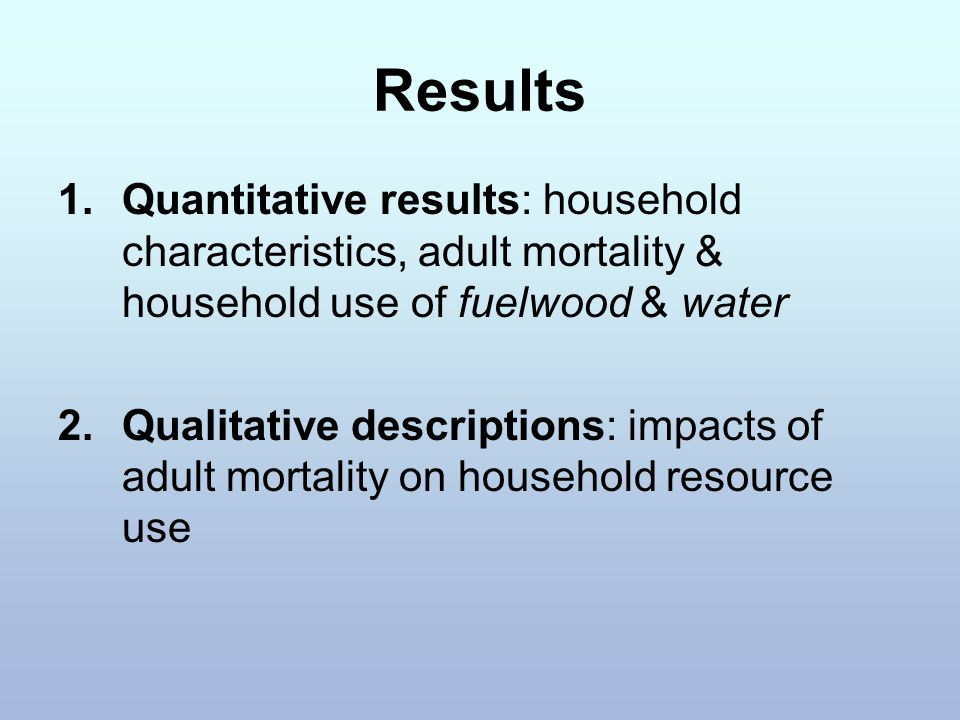 Results 1.Quantitative results: household characteristics, adult mortality & household use of fuelwood & water 2.Qualitative descriptions: impacts of adult mortality on household resource use