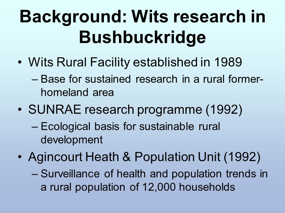 Background: Wits research in Bushbuckridge Wits Rural Facility established in 1989 –Base for sustained research in a rural former- homeland area SUNRAE research programme (1992) –Ecological basis for sustainable rural development Agincourt Heath & Population Unit (1992) –Surveillance of health and population trends in a rural population of 12,000 households