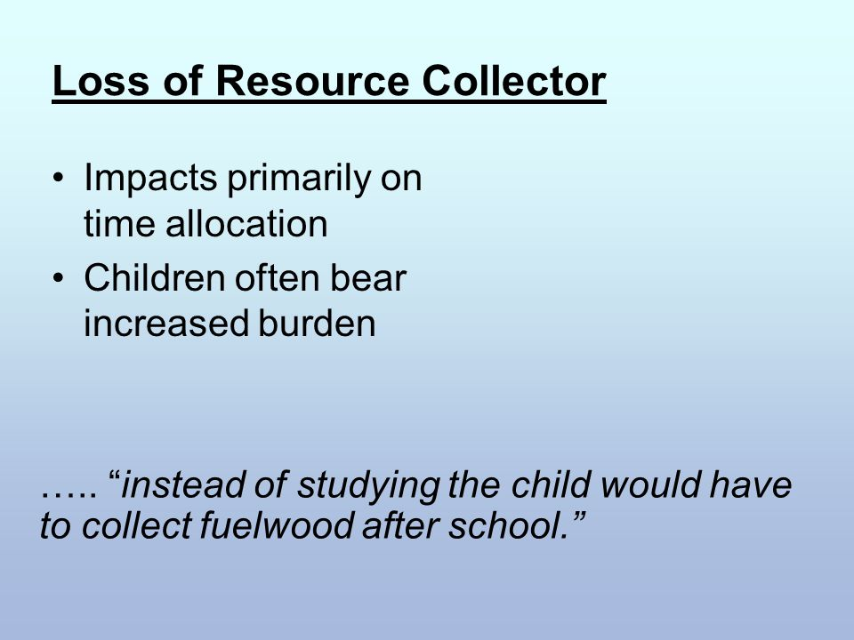 "Loss of Resource Collector Impacts primarily on time allocation Children often bear increased burden ….. ""instead of studying the child would have to"