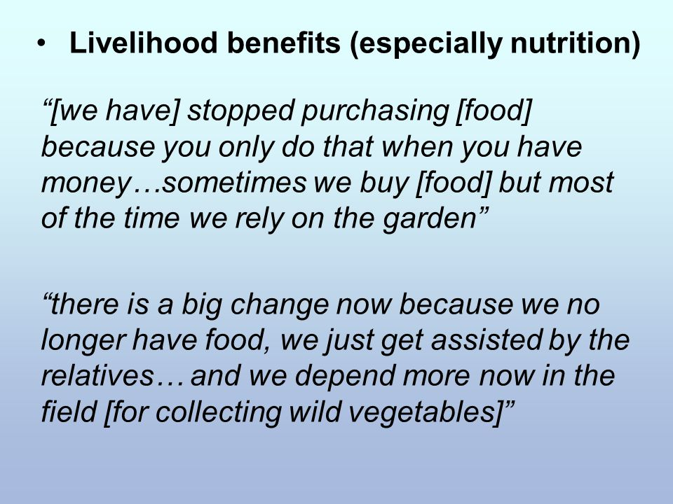 Livelihood benefits (especially nutrition) [we have] stopped purchasing [food] because you only do that when you have money…sometimes we buy [food] but most of the time we rely on the garden there is a big change now because we no longer have food, we just get assisted by the relatives… and we depend more now in the field [for collecting wild vegetables]