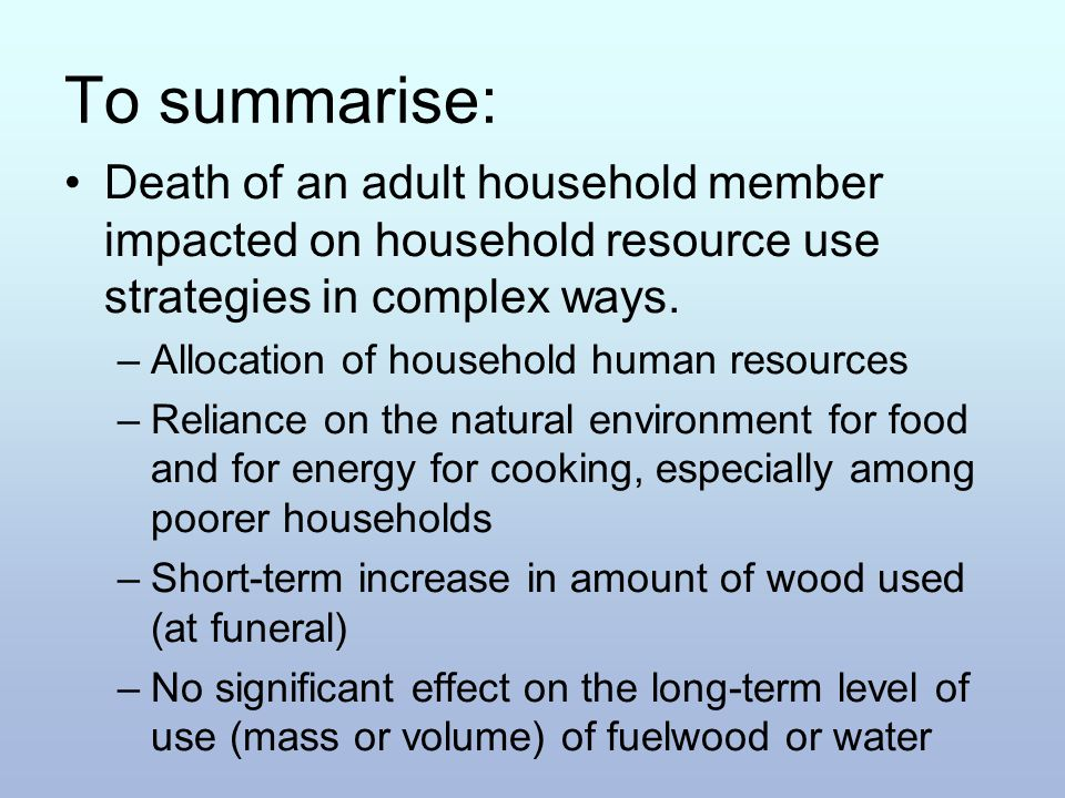 To summarise: Death of an adult household member impacted on household resource use strategies in complex ways. –Allocation of household human resourc