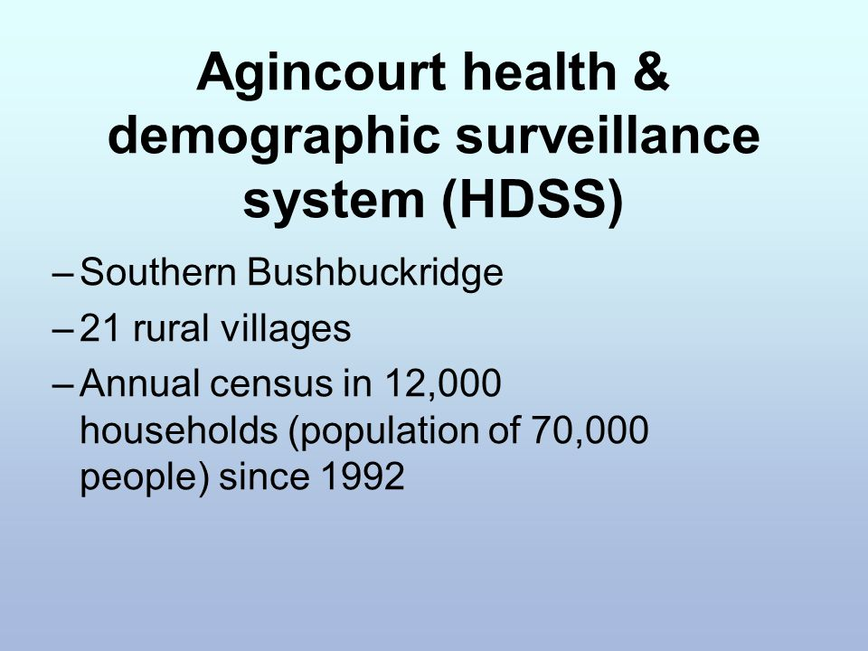 Agincourt health & demographic surveillance system (HDSS) –Southern Bushbuckridge –21 rural villages –Annual census in 12,000 households (population o