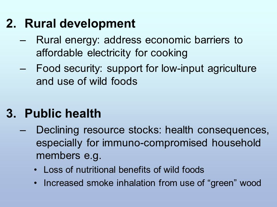 2.Rural development –Rural energy: address economic barriers to affordable electricity for cooking –Food security: support for low-input agriculture and use of wild foods 3.Public health –Declining resource stocks: health consequences, especially for immuno-compromised household members e.g.