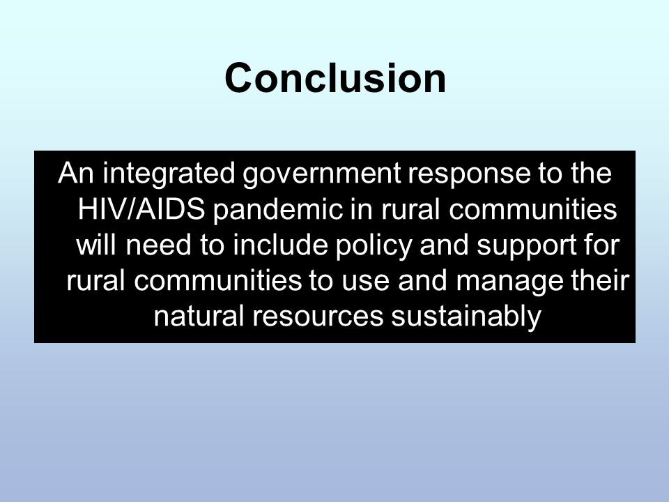 Conclusion An integrated government response to the HIV/AIDS pandemic in rural communities will need to include policy and support for rural communities to use and manage their natural resources sustainably