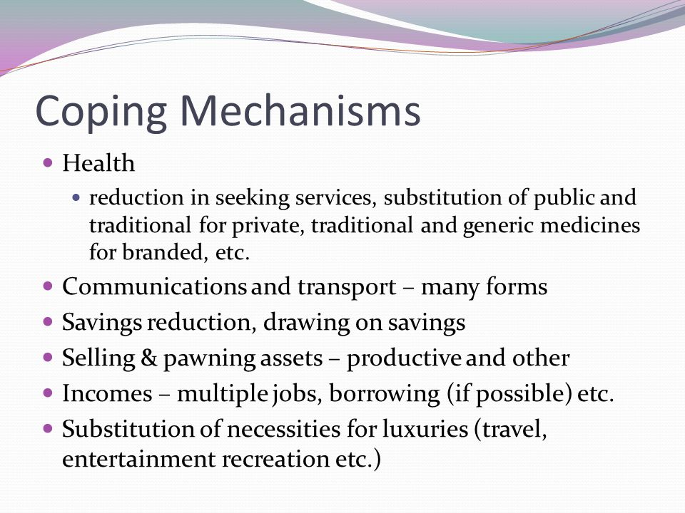Coping Mechanisms Health reduction in seeking services, substitution of public and traditional for private, traditional and generic medicines for branded, etc.