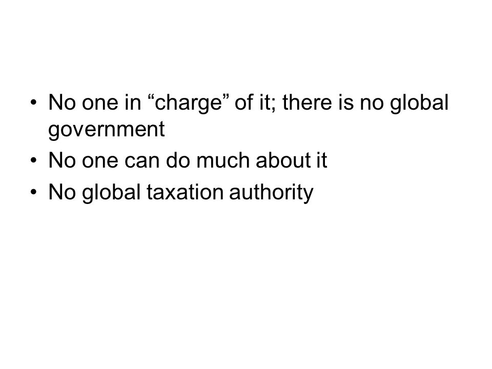 No one in charge of it; there is no global government No one can do much about it No global taxation authority