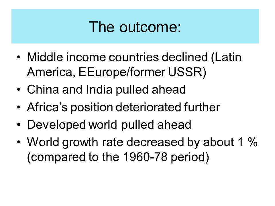 The outcome: Middle income countries declined (Latin America, EEurope/former USSR) China and India pulled ahead Africa's position deteriorated further Developed world pulled ahead World growth rate decreased by about 1 % (compared to the 1960-78 period)