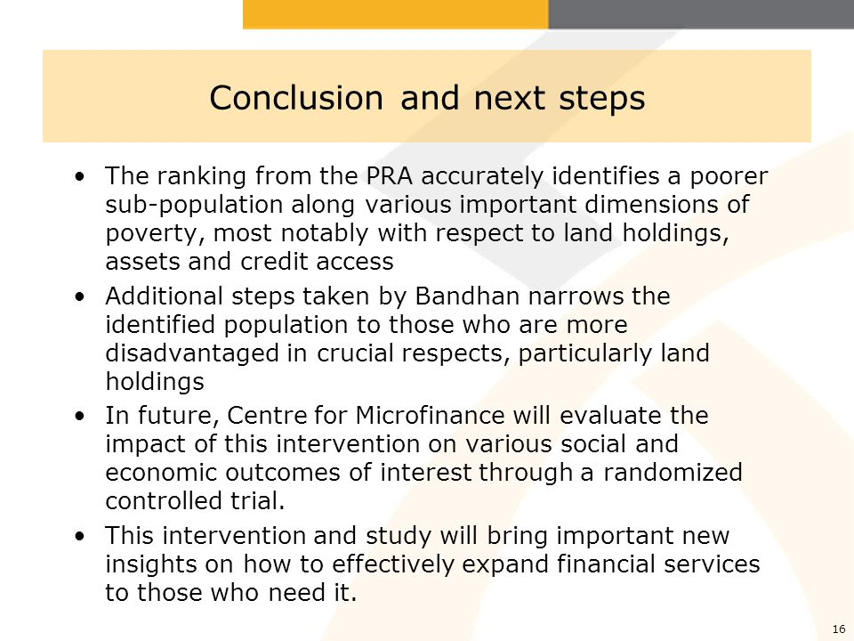 16 Conclusion and next steps The ranking from the PRA accurately identifies a poorer sub-population along various important dimensions of poverty, most notably with respect to land holdings, assets and credit access Additional steps taken by Bandhan narrows the identified population to those who are more disadvantaged in crucial respects, particularly land holdings In future, Centre for Microfinance will evaluate the impact of this intervention on various social and economic outcomes of interest through a randomized controlled trial.