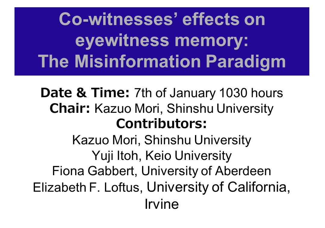 Co-witnesses' effects on eyewitness memory: The Misinformation Paradigm Date & Time: 7th of January 1030 hours Chair: Kazuo Mori, Shinshu University Contributors: Kazuo Mori, Shinshu University Yuji Itoh, Keio University Fiona Gabbert, University of Aberdeen Elizabeth F.