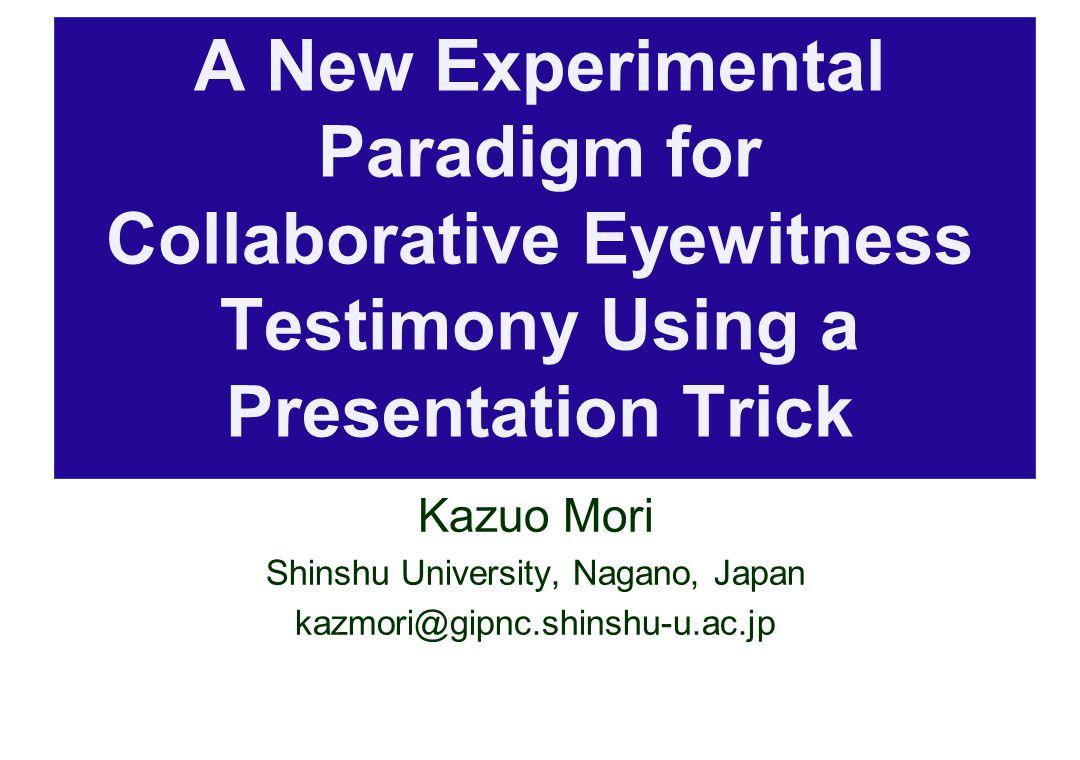 A New Experimental Paradigm for Collaborative Eyewitness Testimony Using a Presentation Trick Kazuo Mori Shinshu University, Nagano, Japan kazmori@gipnc.shinshu-u.ac.jp