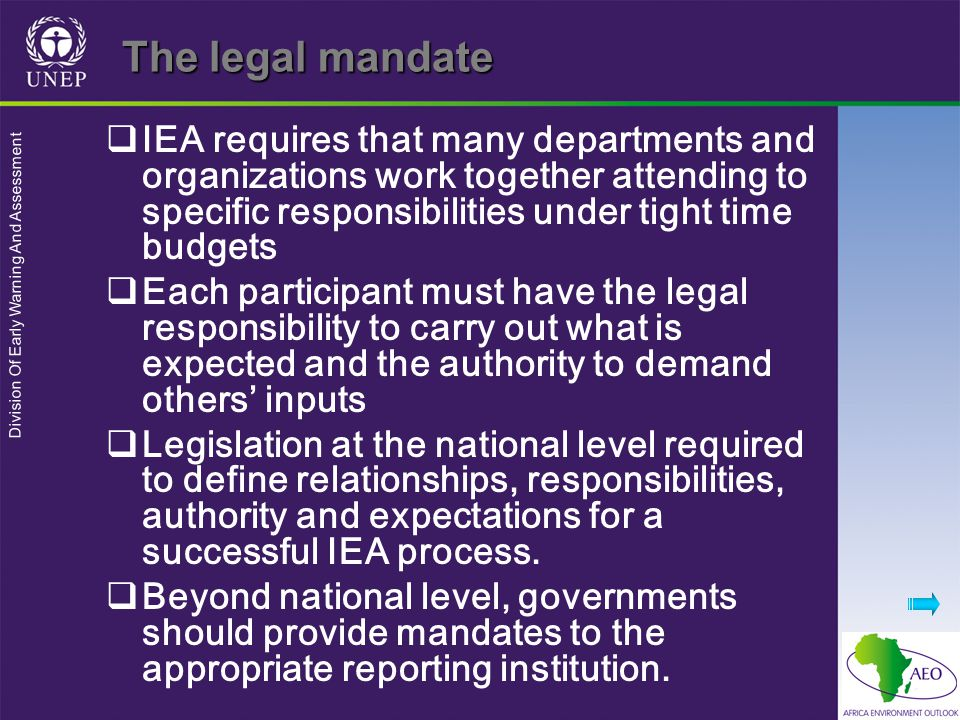 Division Of Early Warning And Assessment The legal mandate  IEA requires that many departments and organizations work together attending to specific responsibilities under tight time budgets  Each participant must have the legal responsibility to carry out what is expected and the authority to demand others' inputs  Legislation at the national level required to define relationships, responsibilities, authority and expectations for a successful IEA process.