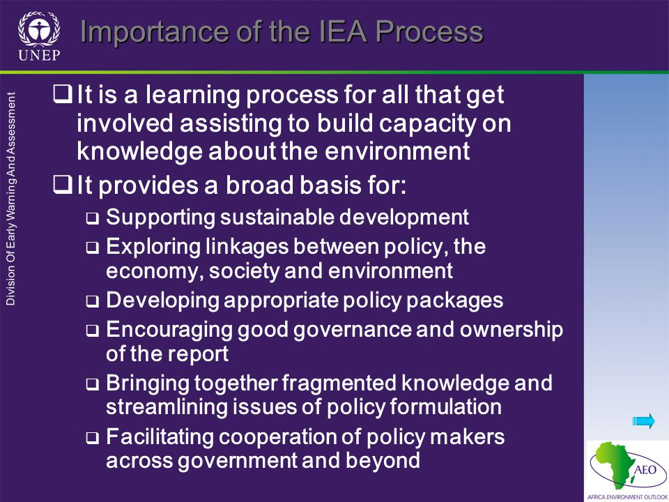 Division Of Early Warning And Assessment Importance of the IEA Process  It is a learning process for all that get involved assisting to build capacity on knowledge about the environment  It provides a broad basis for:  Supporting sustainable development  Exploring linkages between policy, the economy, society and environment  Developing appropriate policy packages  Encouraging good governance and ownership of the report  Bringing together fragmented knowledge and streamlining issues of policy formulation  Facilitating cooperation of policy makers across government and beyond