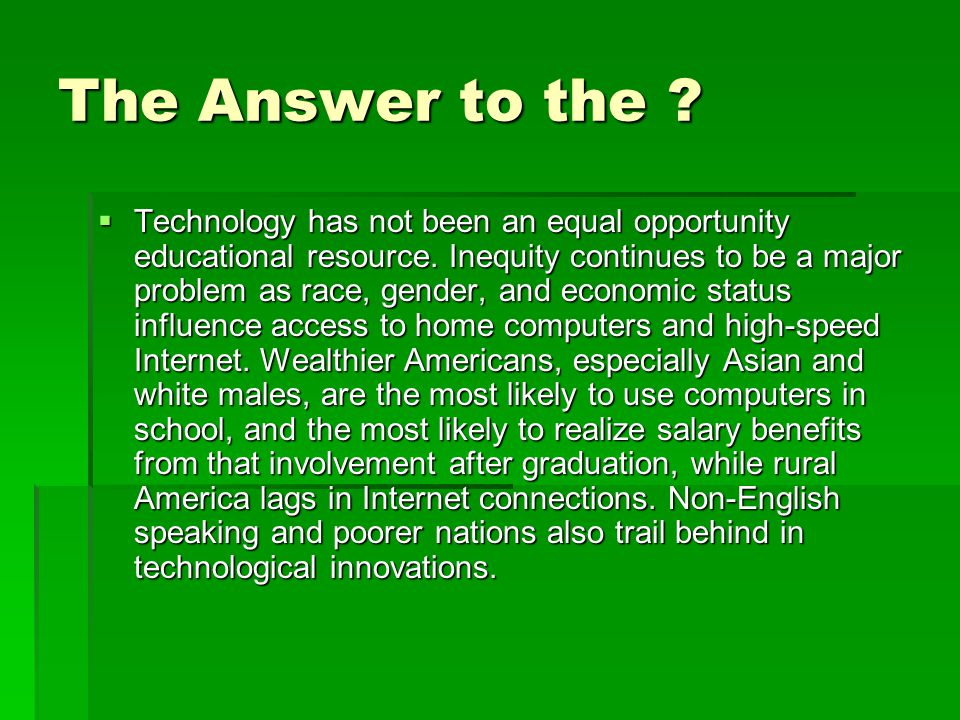 The Answer to the ?  Technology has not been an equal opportunity educational resource. Inequity continues to be a major problem as race, gender, and