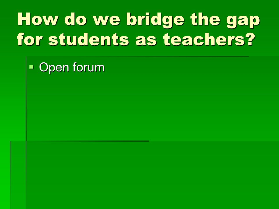 How do we bridge the gap for students as teachers?  Open forum