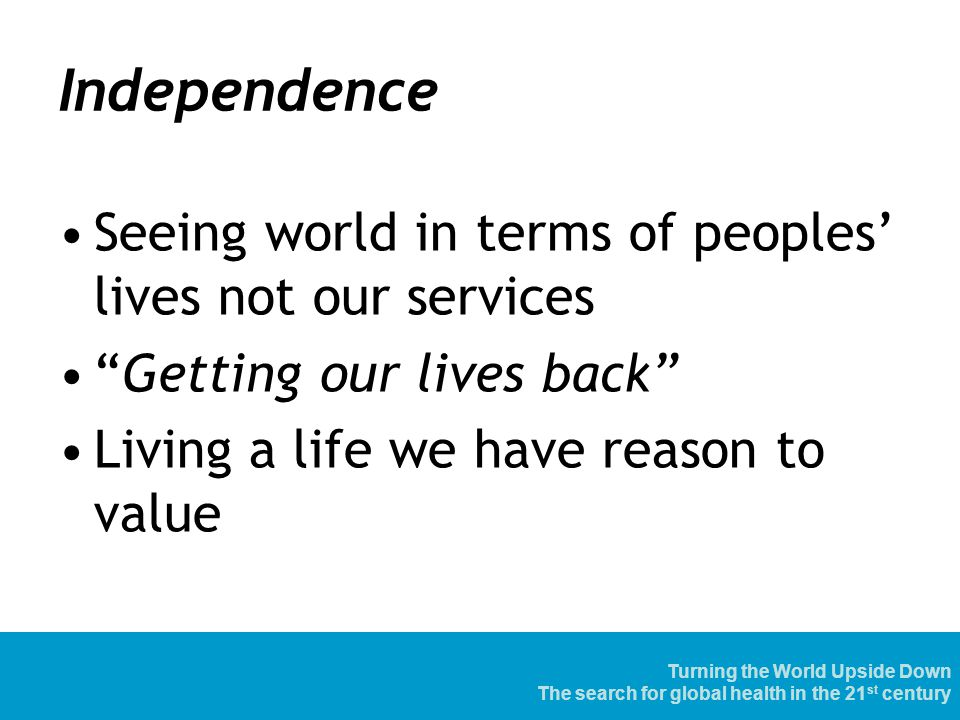 Independence Seeing world in terms of peoples' lives not our services Getting our lives back Living a life we have reason to value Turning the World Upside Down The search for global health in the 21 st century