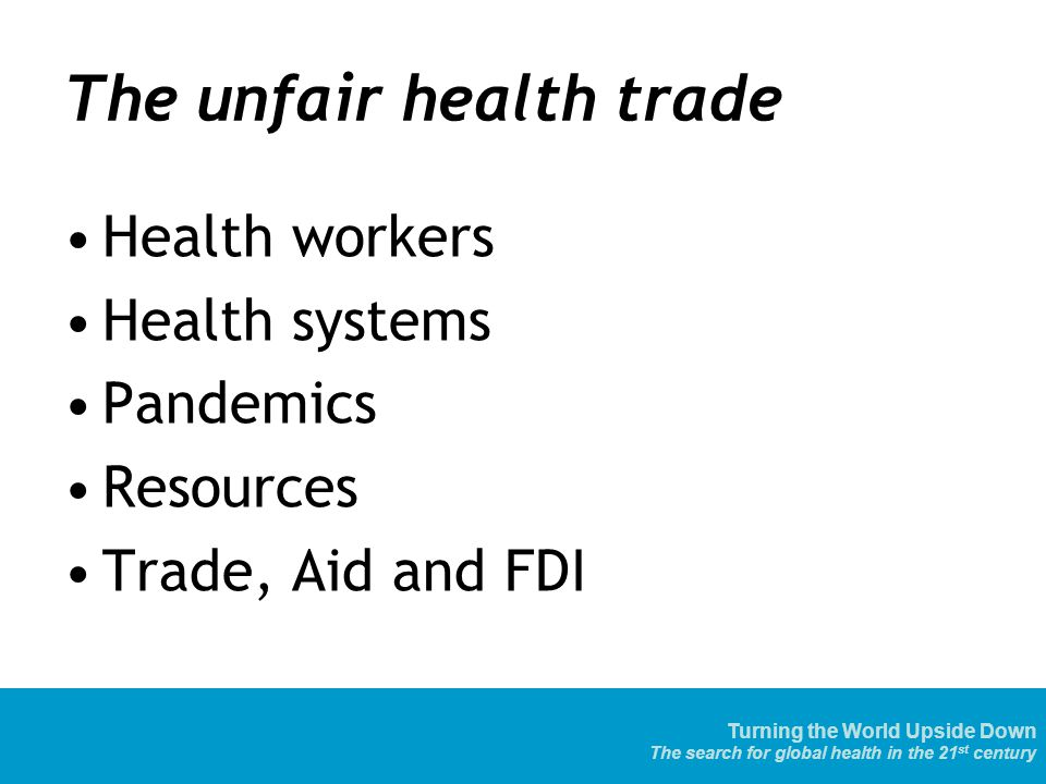 Turning the World Upside Down The search for global health in the 21 st century The unfair health trade Health workers Health systems Pandemics Resources Trade, Aid and FDI