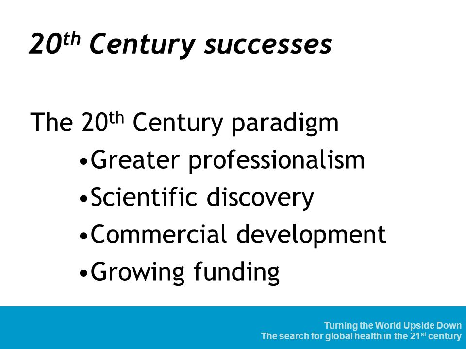 20 th Century successes The 20 th Century paradigm Greater professionalism Scientific discovery Commercial development Growing funding Turning the World Upside Down The search for global health in the 21 st century