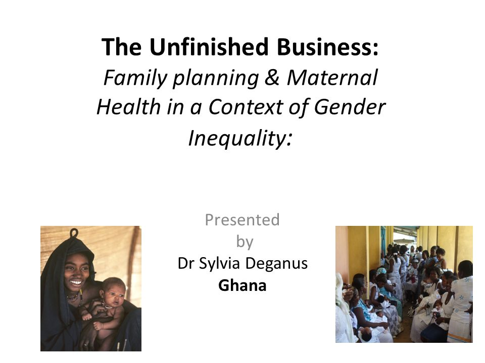 The Unfinished Business: Family planning & Maternal Health in a Context of Gender Inequality : Presented by Dr Sylvia Deganus Ghana
