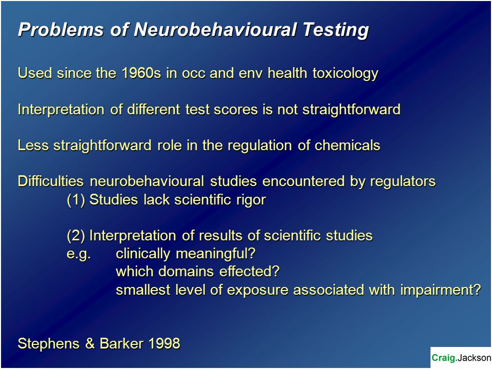 Problems of Neurobehavioural Testing Used since the 1960s in occ and env health toxicology Interpretation of different test scores is not straightforward Less straightforward role in the regulation of chemicals Difficulties neurobehavioural studies encountered by regulators (1) Studies lack scientific rigor (2) Interpretation of results of scientific studies e.g.