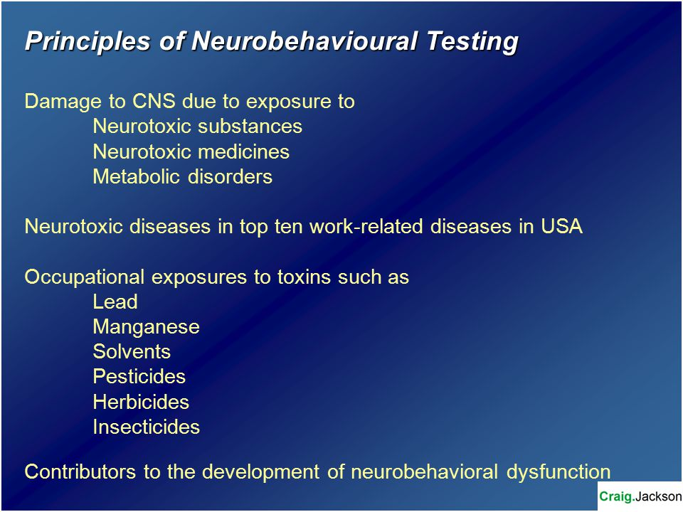 Principles of Neurobehavioural Testing Damage to CNS due to exposure to Neurotoxic substances Neurotoxic medicines Metabolic disorders Neurotoxic diseases in top ten work-related diseases in USA Occupational exposures to toxins such as Lead Manganese Solvents Pesticides Herbicides Insecticides Contributors to the development of neurobehavioral dysfunction