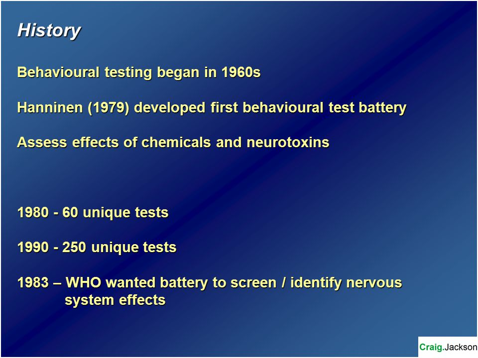 History Behavioural testing began in 1960s Hanninen (1979) developed first behavioural test battery Assess effects of chemicals and neurotoxins 1980 - 60 unique tests 1990 - 250 unique tests 1983 – WHO wanted battery to screen / identify nervous system effects