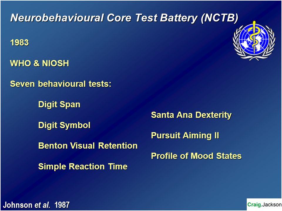 Neurobehavioural Core Test Battery (NCTB) 1983 WHO & NIOSH Seven behavioural tests: Digit Span Santa Ana Dexterity Digit Symbol Pursuit Aiming II Benton Visual Retention Profile of Mood States Simple Reaction Time Johnson et al.
