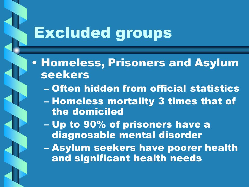 Excluded groups Homeless, Prisoners and Asylum seekers – –Often hidden from official statistics – –Homeless mortality 3 times that of the domiciled – –Up to 90% of prisoners have a diagnosable mental disorder – –Asylum seekers have poorer health and significant health needs