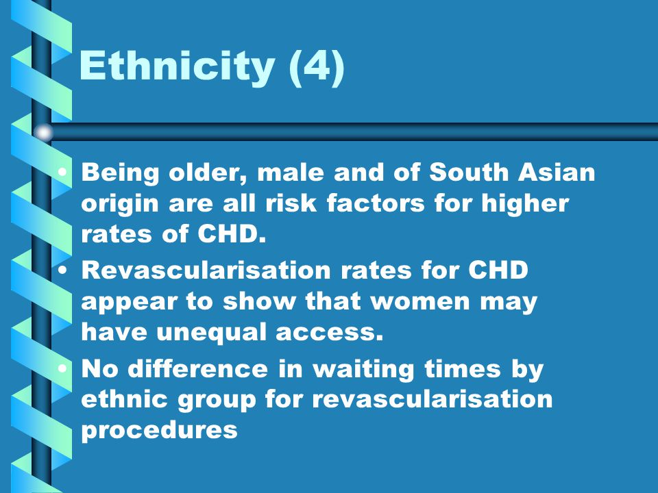 Ethnicity (4) Being older, male and of South Asian origin are all risk factors for higher rates of CHD. Revascularisation rates for CHD appear to show