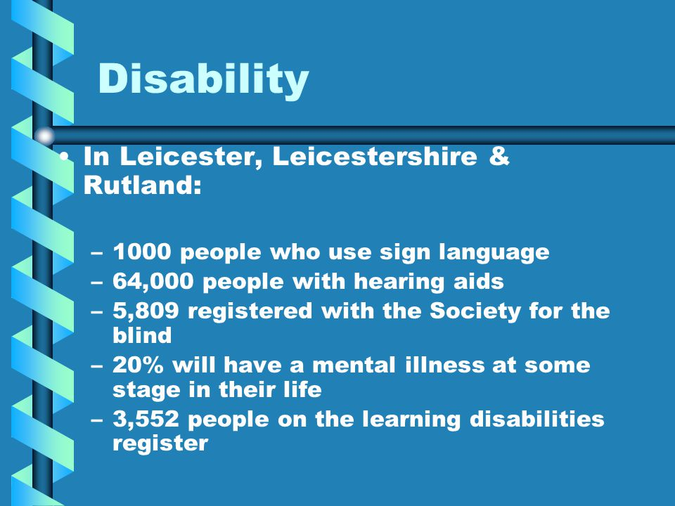 Disability In Leicester, Leicestershire & Rutland: – –1000 people who use sign language – –64,000 people with hearing aids – –5,809 registered with th