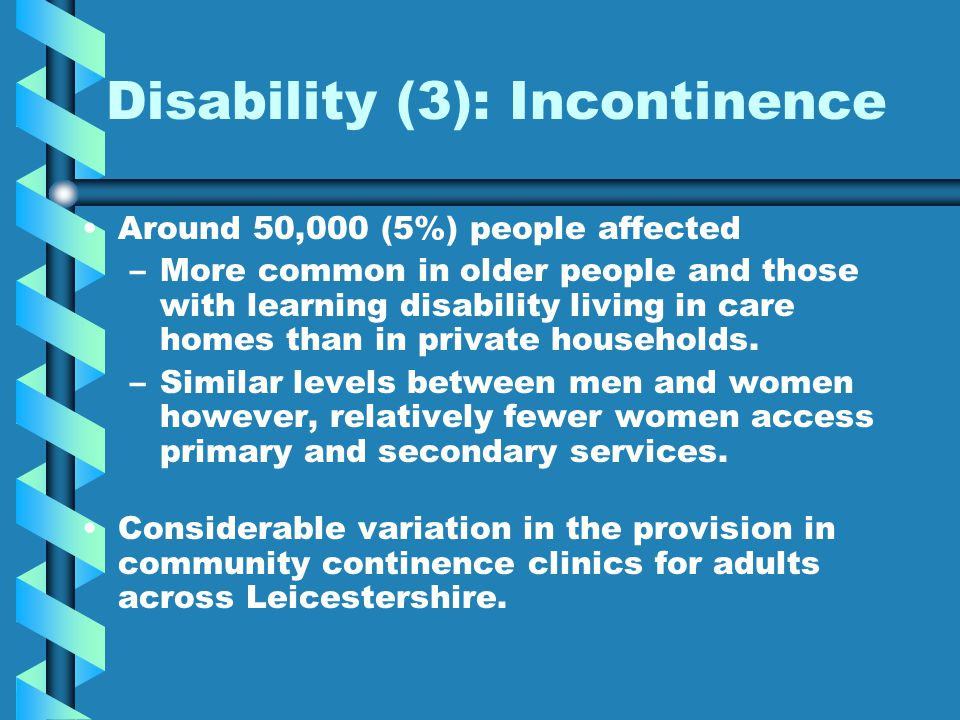 Disability (3): Incontinence Around 50,000 (5%) people affected – –More common in older people and those with learning disability living in care homes than in private households.