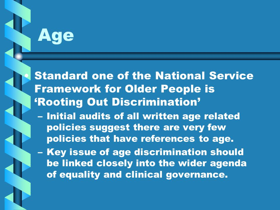 Age Standard one of the National Service Framework for Older People is 'Rooting Out Discrimination' – –Initial audits of all written age related polic