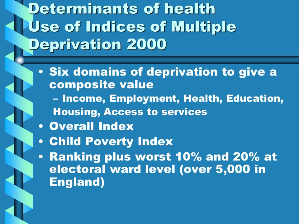 Determinants of health Use of Indices of Multiple Deprivation 2000 Six domains of deprivation to give a composite value – –Income, Employment, Health, Education, Housing, Access to services Overall Index Child Poverty Index Ranking plus worst 10% and 20% at electoral ward level (over 5,000 in England)